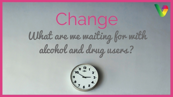 Change- What are we waiting for with alcohol and drug users?